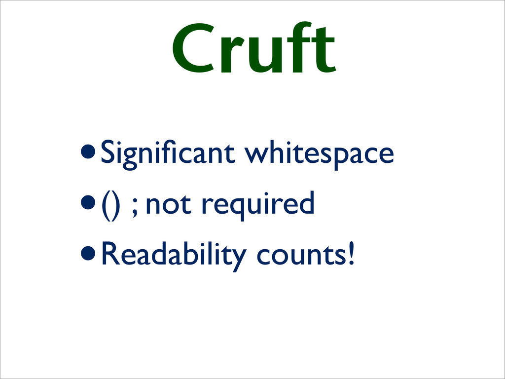 Cruft •Significant whitespace •() ; not required...
