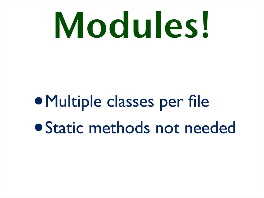 Modules! •Multiple classes per file •Static meth...
