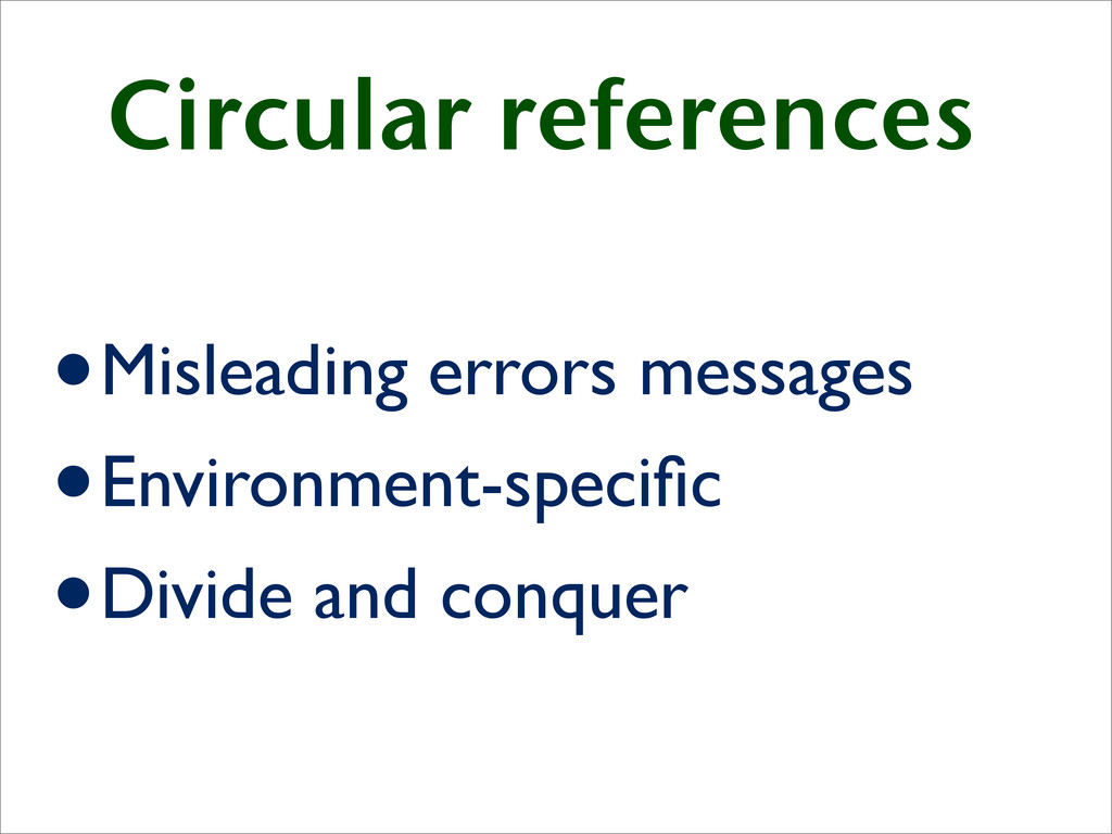 Circular references •Misleading errors messages...