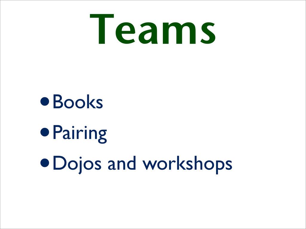Teams •Books •Pairing •Dojos and workshops