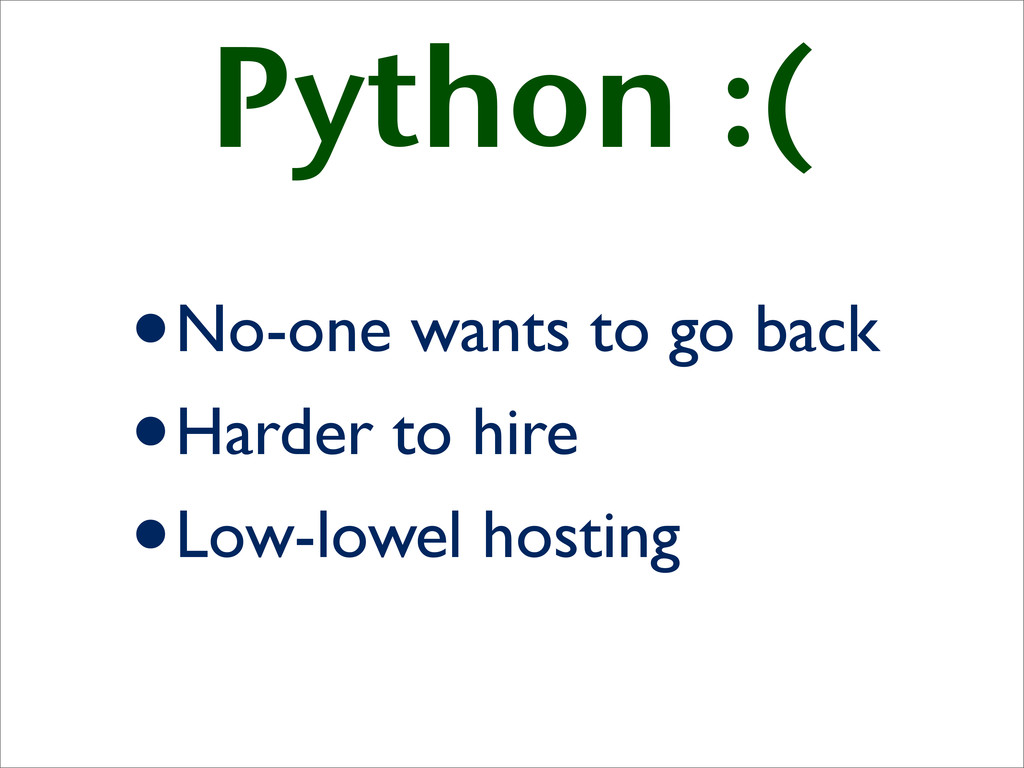 Python :( •No-one wants to go back •Harder to h...