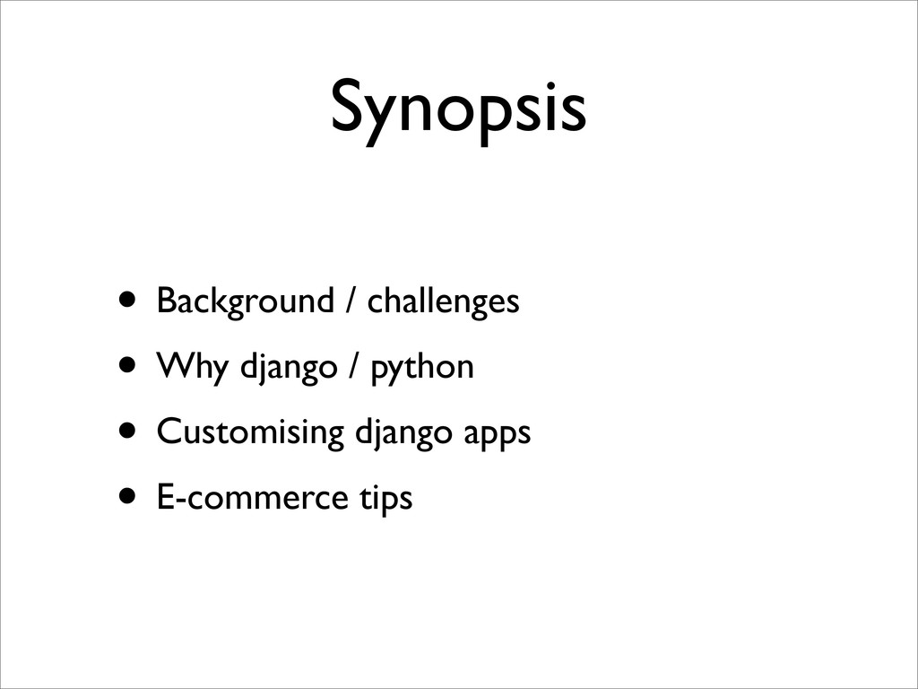 Synopsis • Background / challenges • Why django...