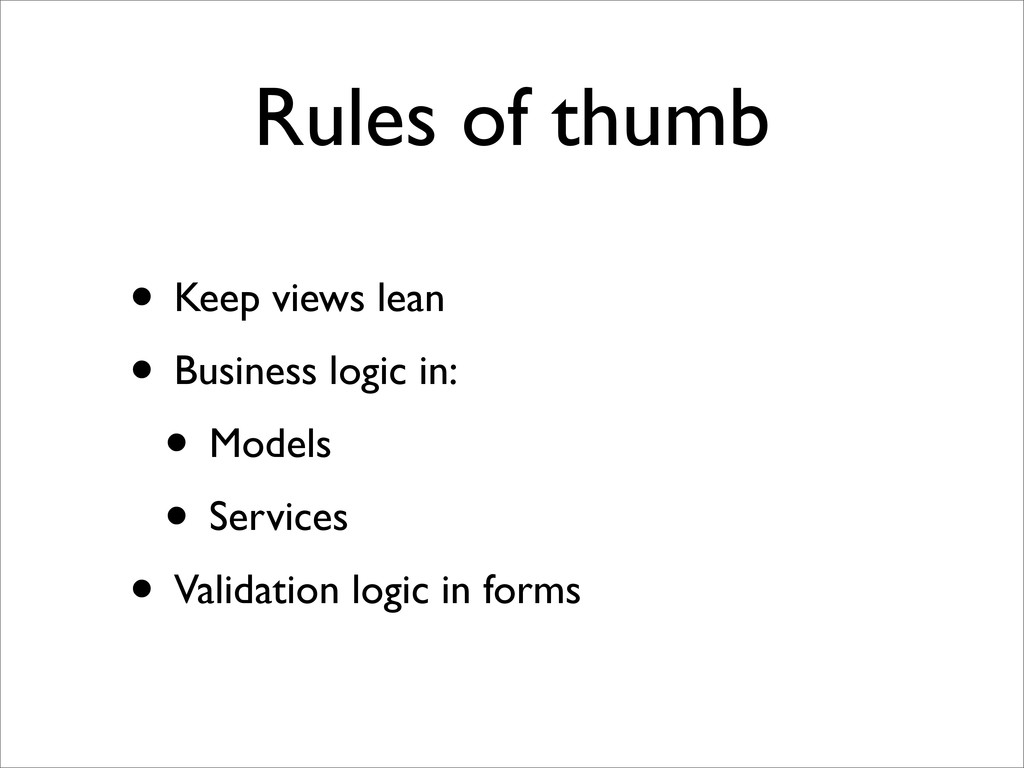 Rules of thumb • Keep views lean • Business log...