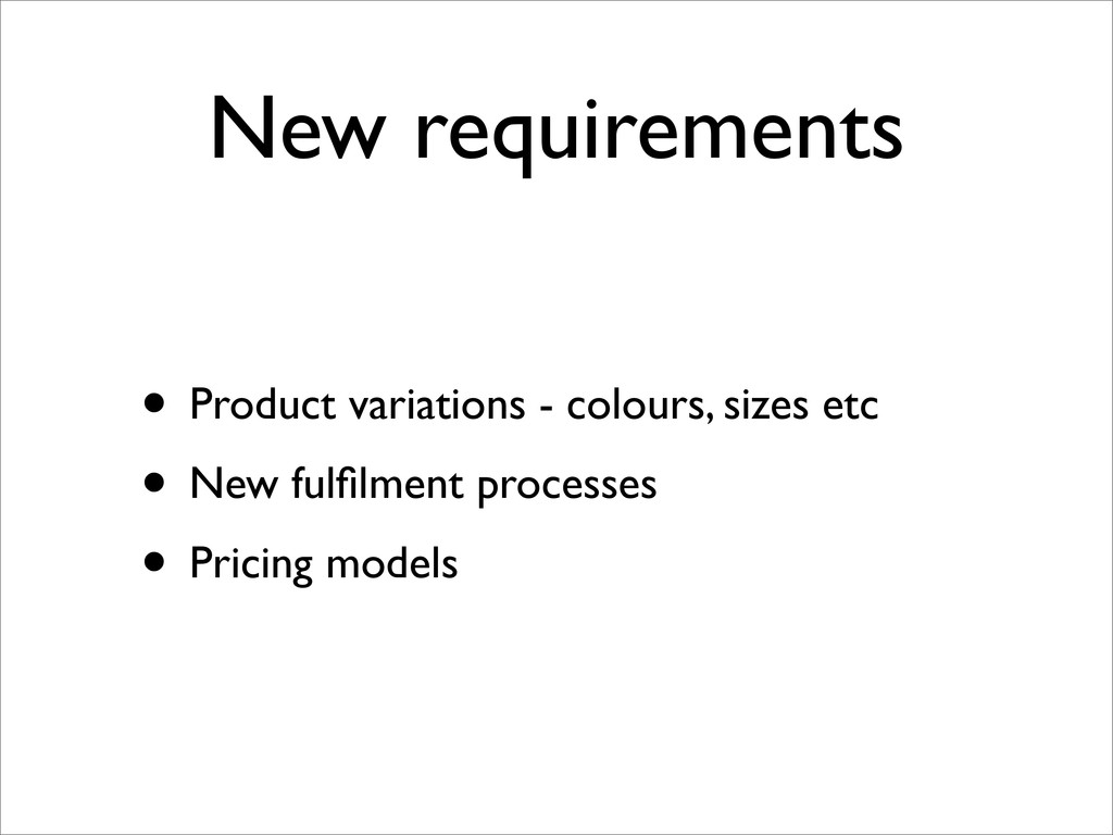 New requirements • Product variations - colours...
