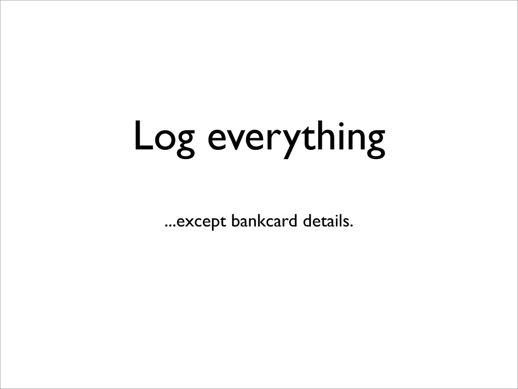 Log everything ...except bankcard details.
