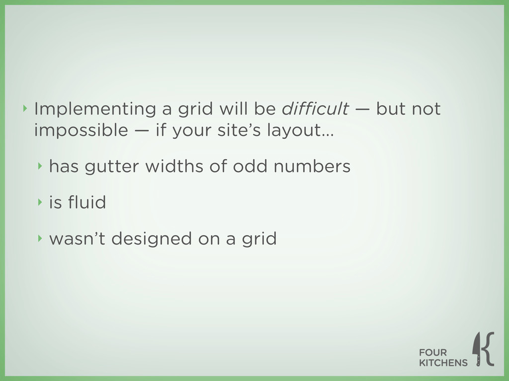 ‣ Implementing a grid will be difficult — but not...