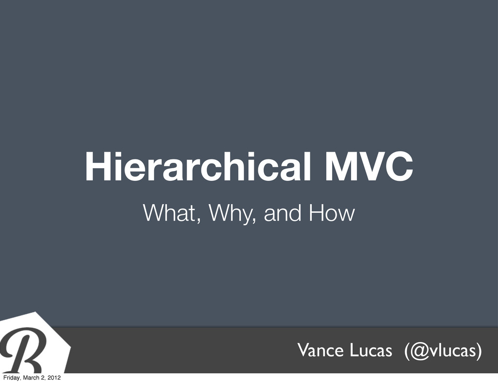 Hierarchical MVC What, Why, and How Vance Lucas...