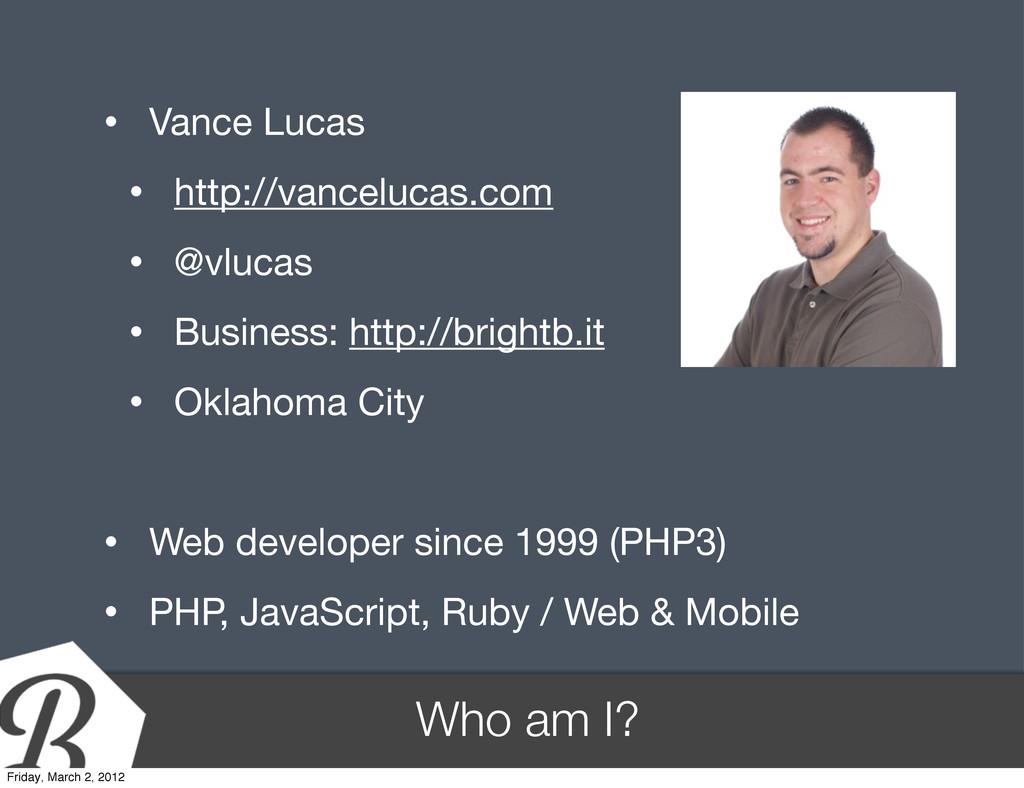 Who am I? • Vance Lucas • http://vancelucas.com...