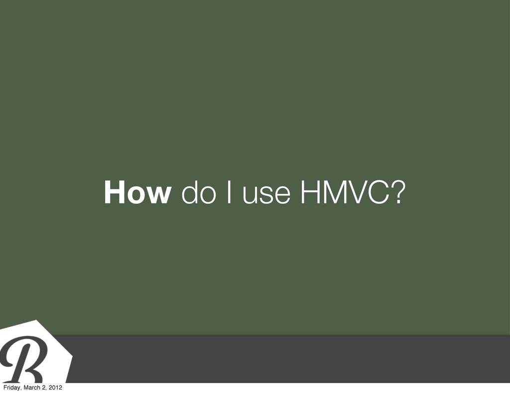 How do I use HMVC? Friday, March 2, 2012