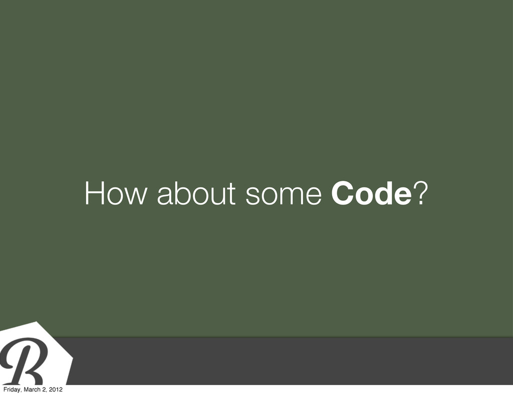 How about some Code? Friday, March 2, 2012