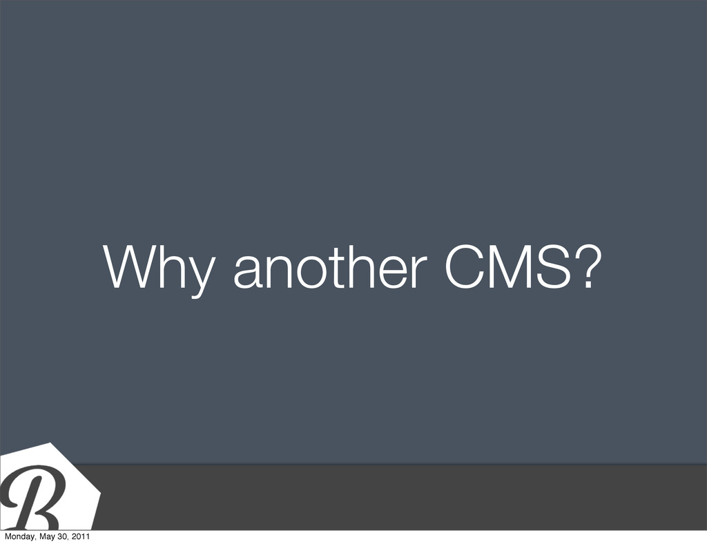 Why another CMS? Monday, May 30, 2011