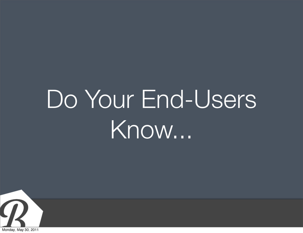 Do Your End-Users Know... Monday, May 30, 2011