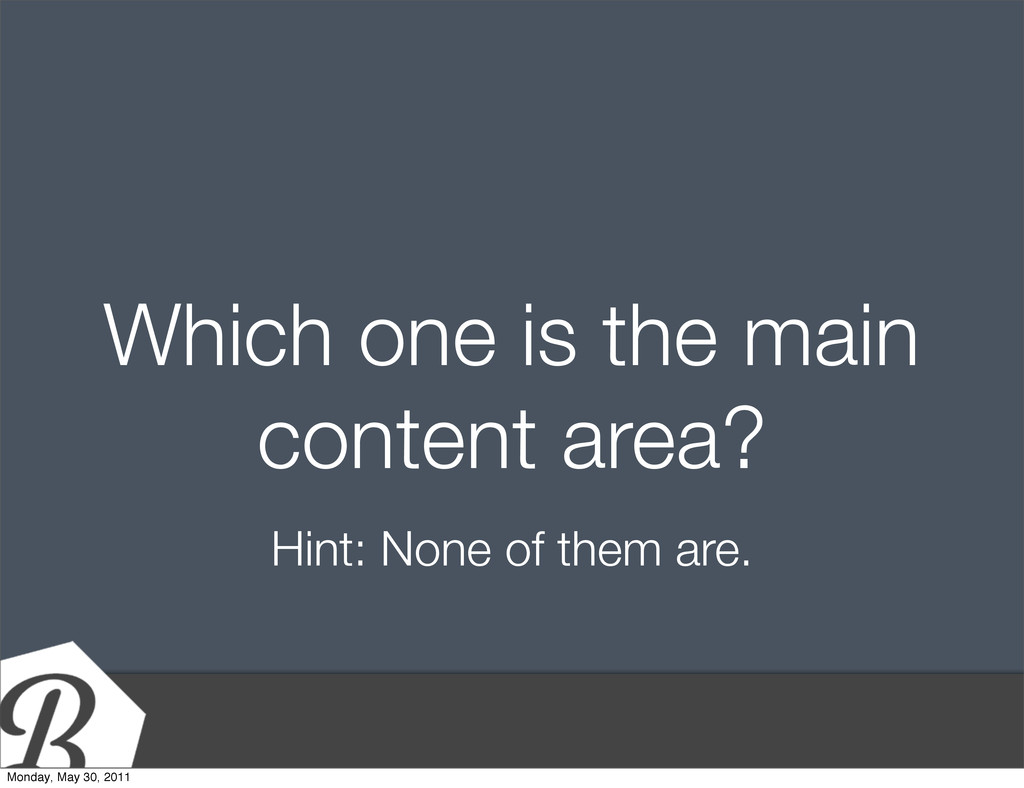 Which one is the main content area? Hint: None ...