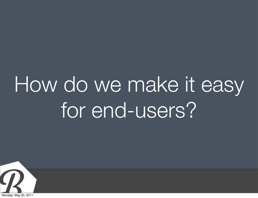 How do we make it easy for end-users? Monday, M...