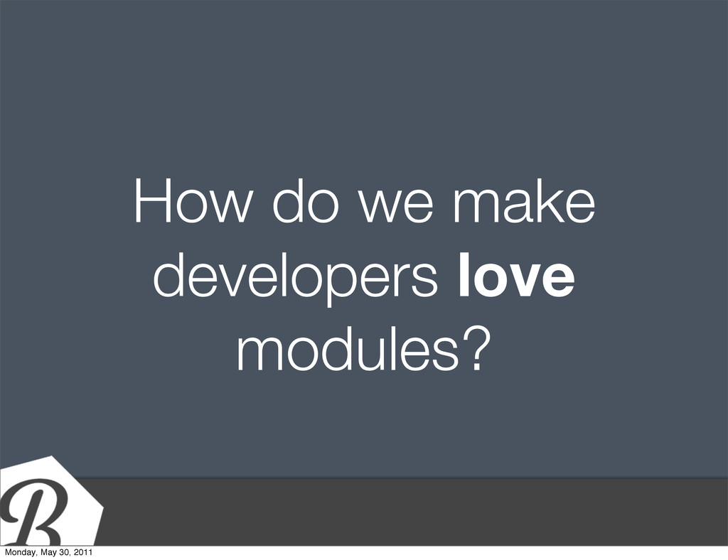 How do we make developers love modules? Monday,...