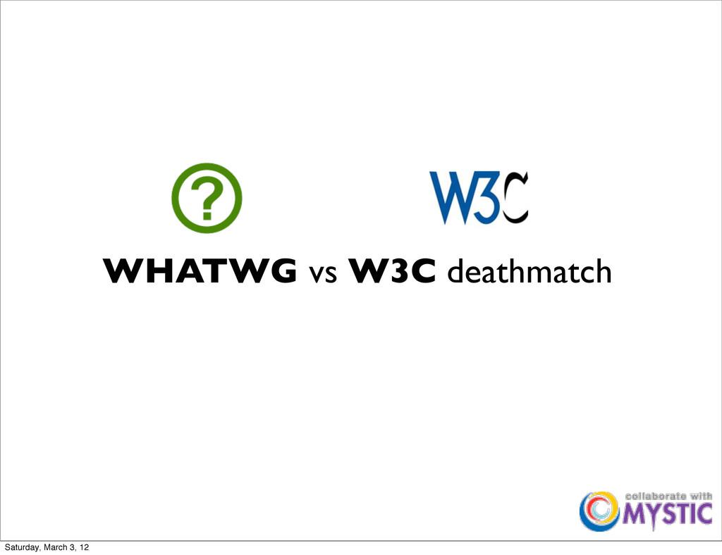 WHATWG vs W3C deathmatch Saturday, March 3, 12