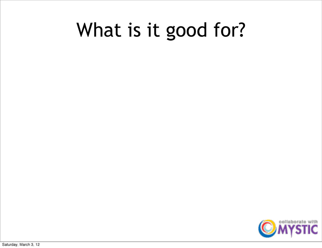 What is it good for? Saturday, March 3, 12