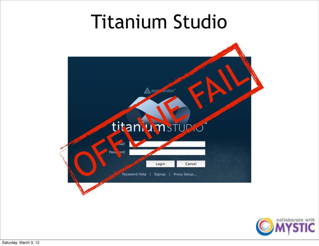 Titanium Studio OFFLINE FAIL Saturday, March 3,...