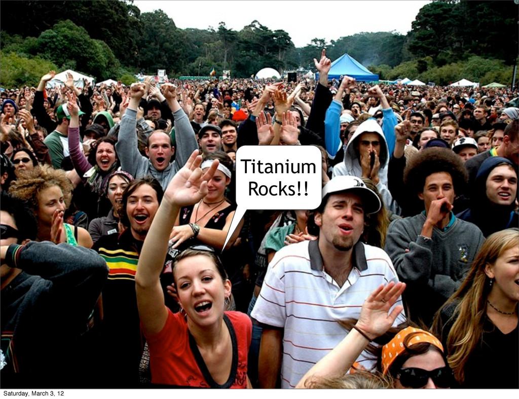 Titanium Rocks!! Saturday, March 3, 12