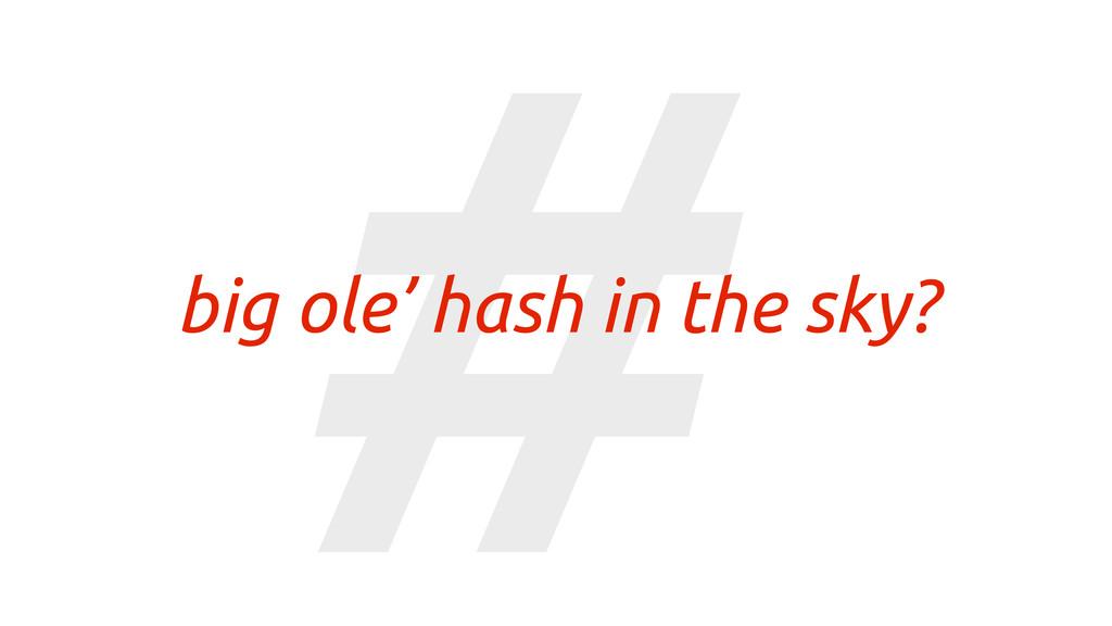 # big ole' hash in the sky?