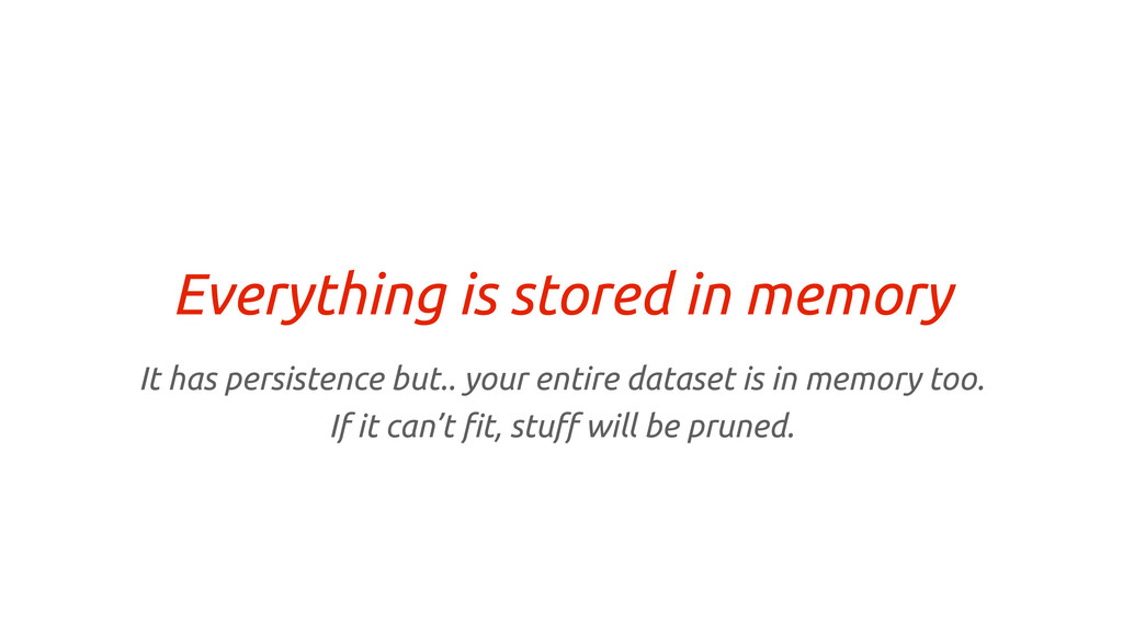 Everything is stored in memory It has persisten...