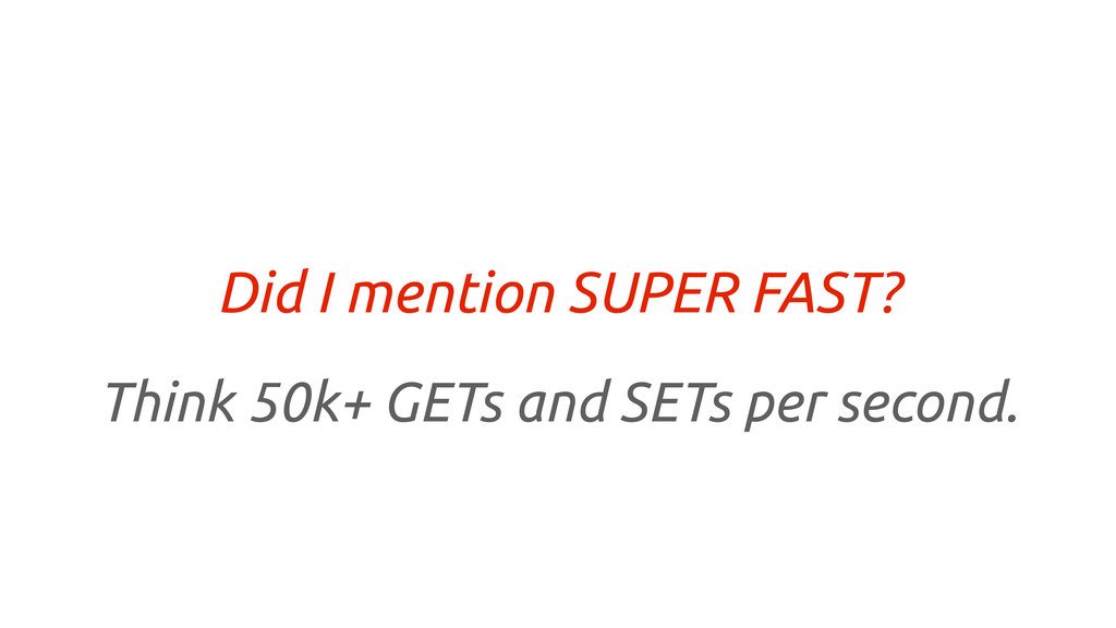 Did I mention SUPER FAST? Think 50k+ GETs and S...