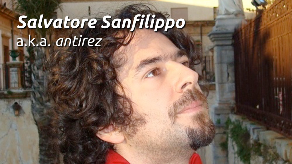 Salvatore Sanfilippo a.k.a. antirez