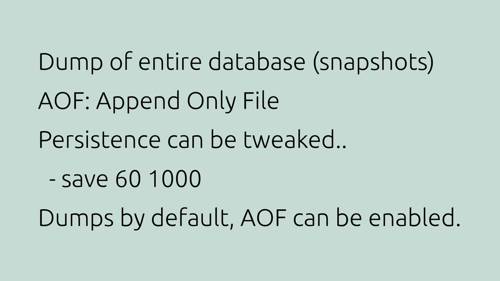 Dump of entire database (snapshots) AOF: Append...