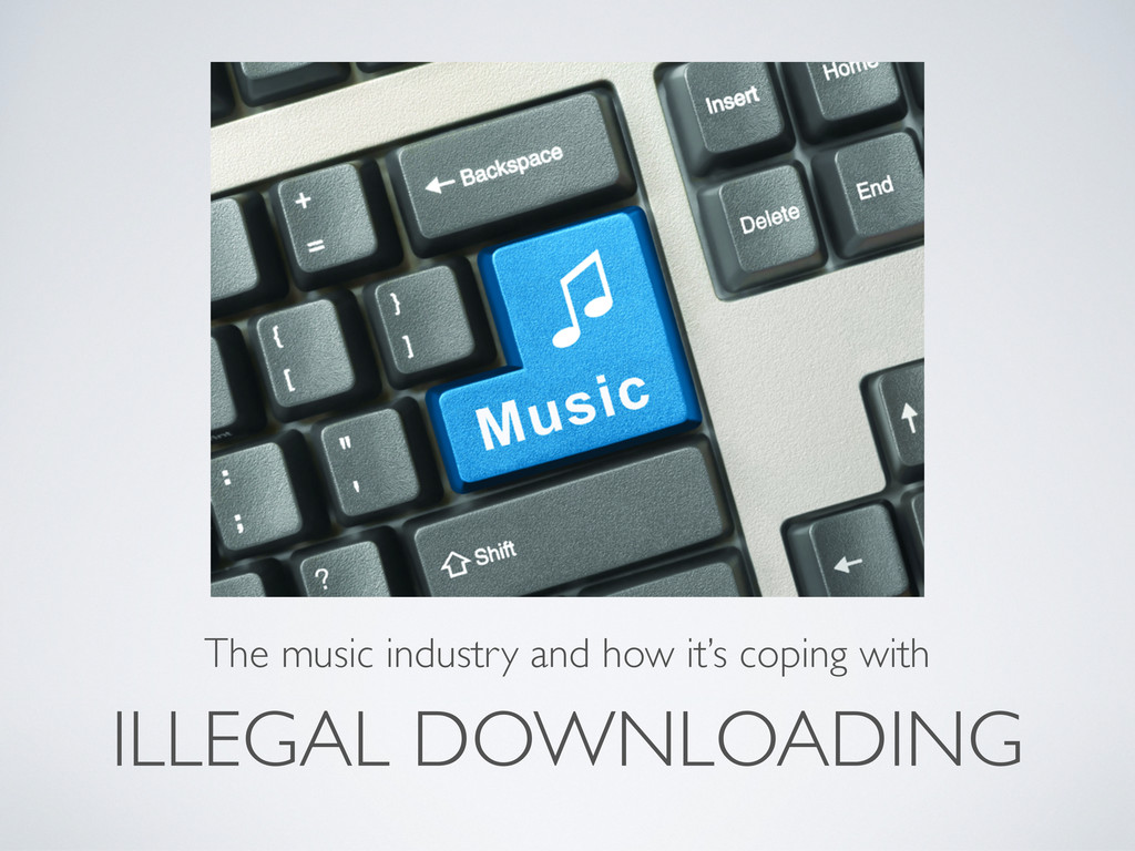 ILLEGAL DOWNLOADING The music industry and how ...