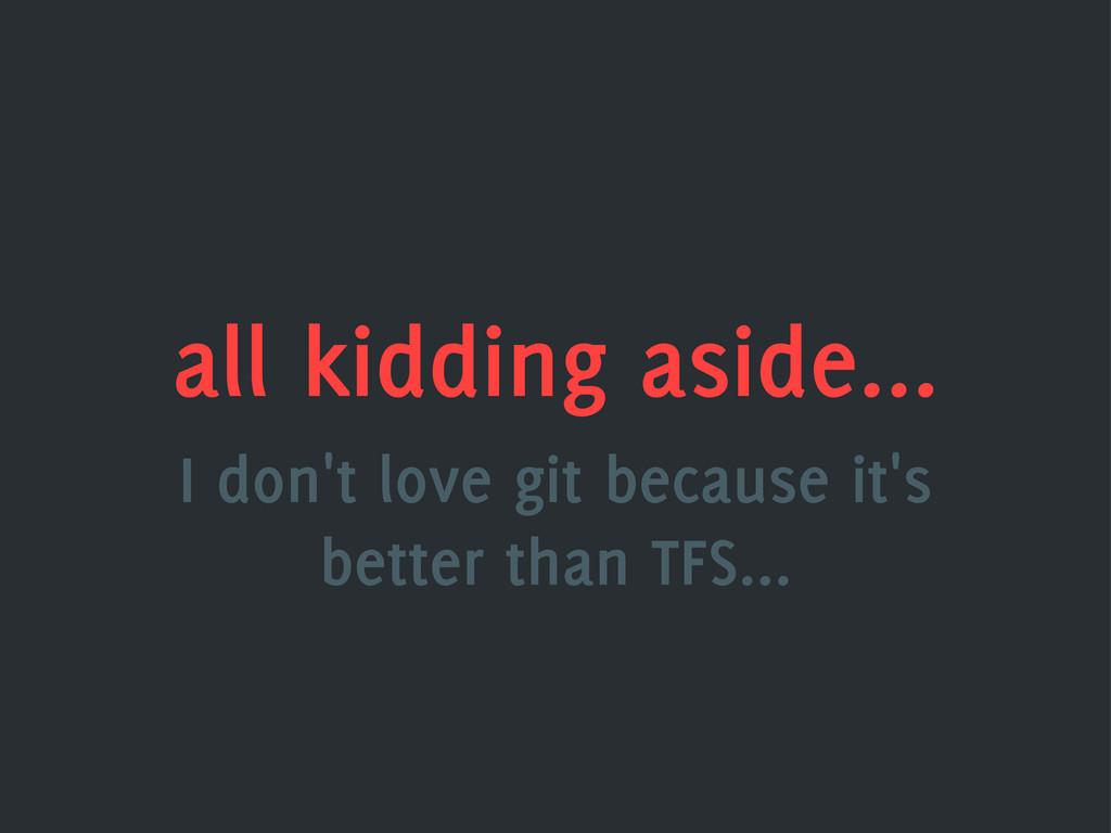 all kidding aside... I don't love git because i...