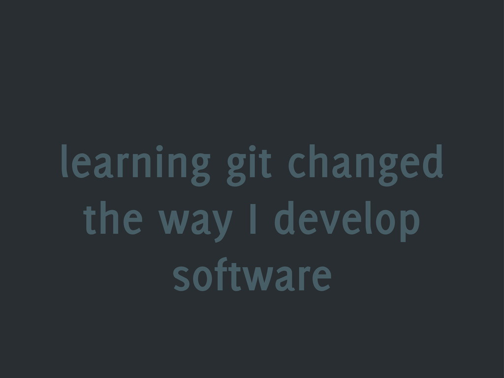 learning git changed the way I develop software