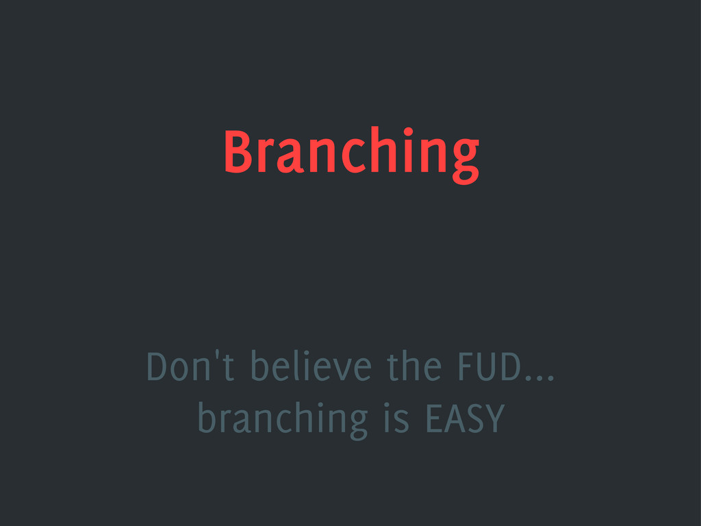 Branching Don't believe the FUD... branching is...