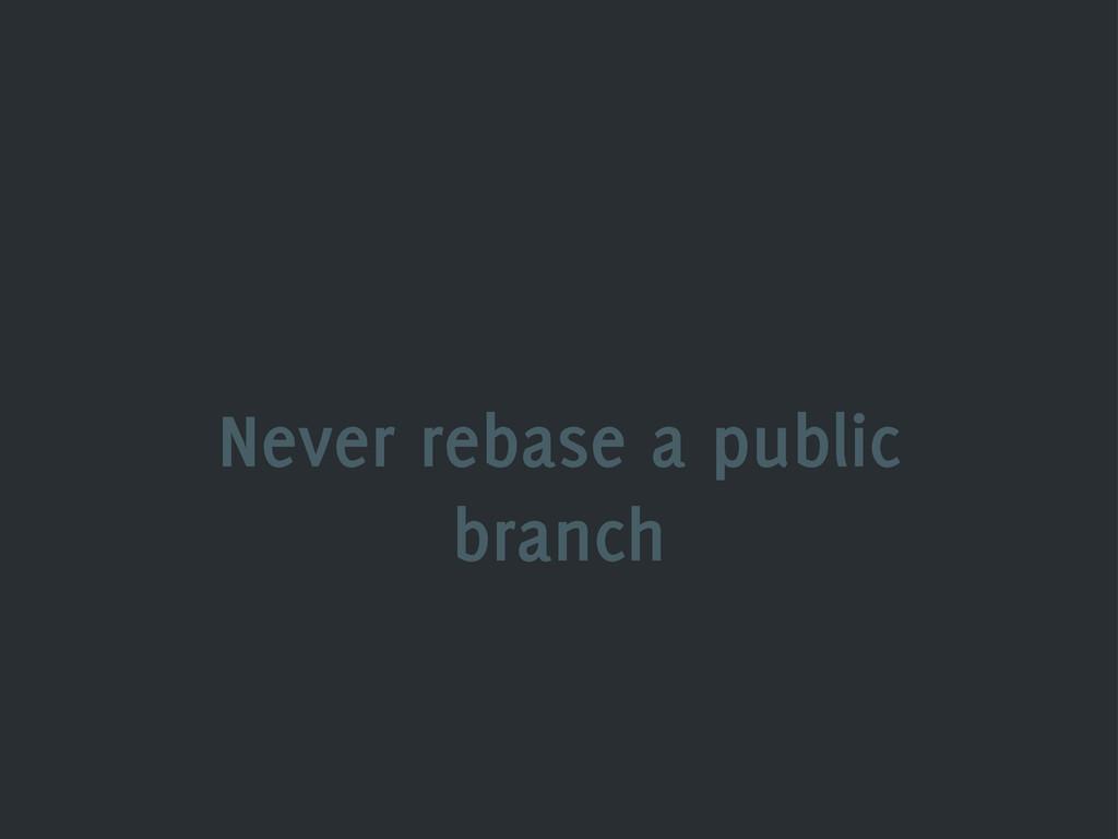 Never rebase a public branch