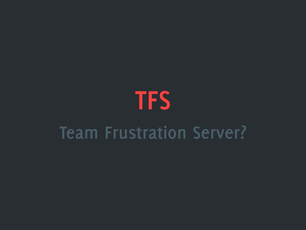 TFS Team Frustration Server?
