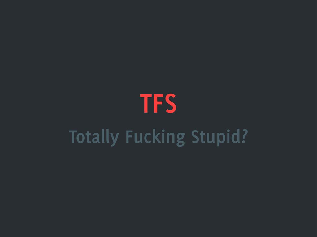 TFS Totally Fucking Stupid?
