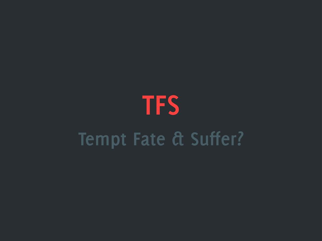 TFS Tempt Fate & Suffer?