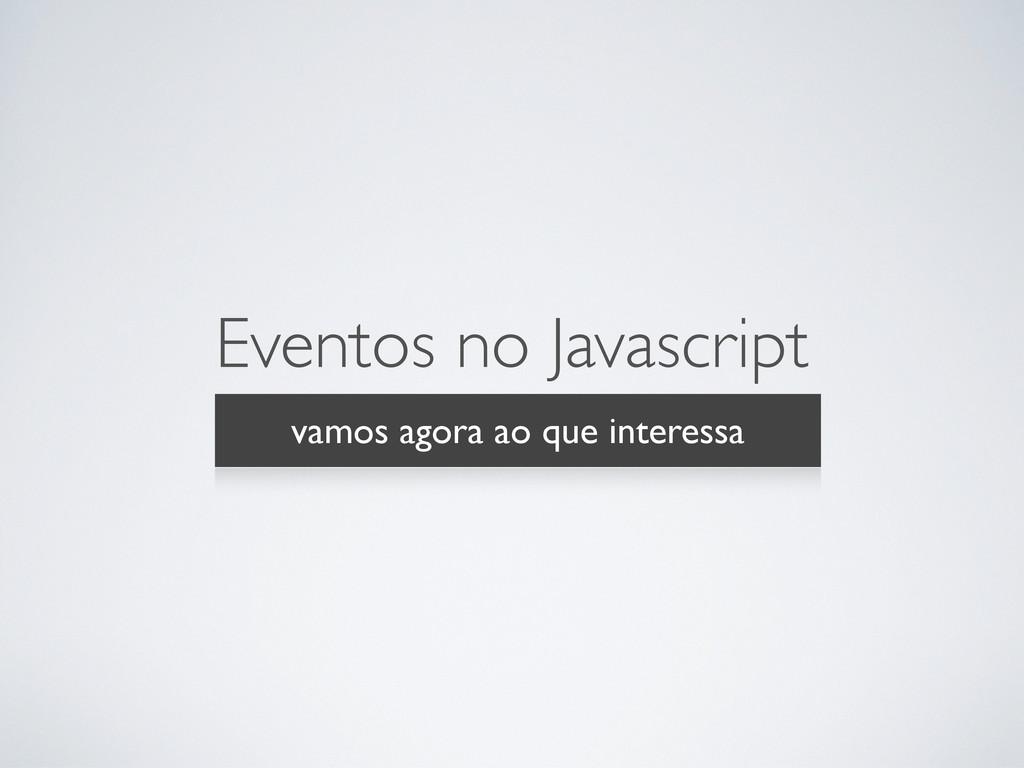 Eventos no Javascript vamos agora ao que intere...