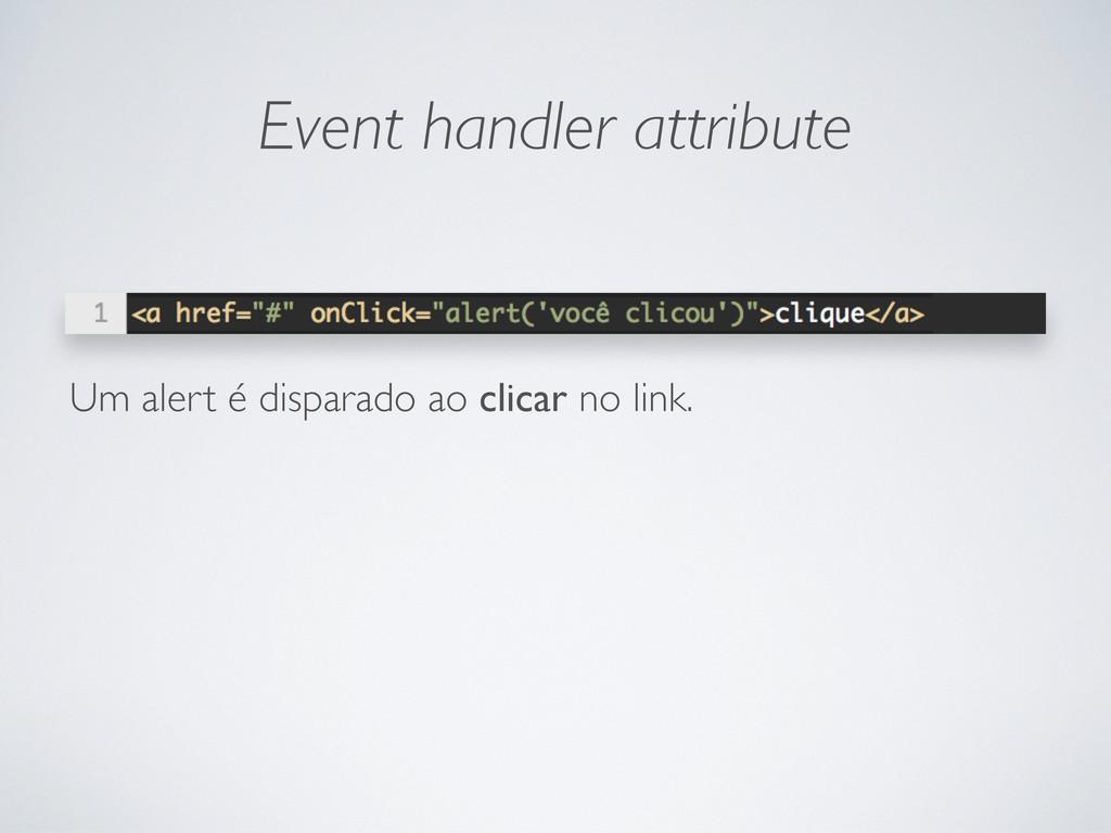 Event handler attribute Um alert é disparado ao...