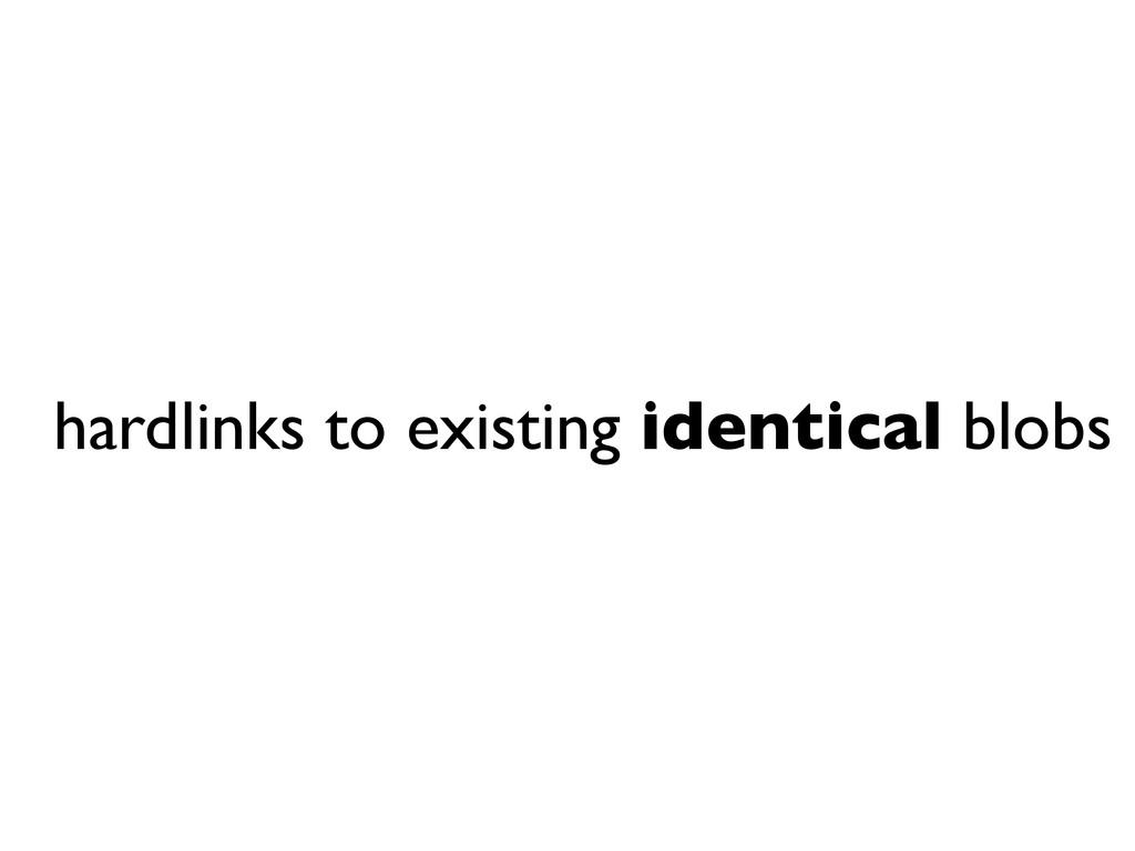hardlinks to existing identical blobs