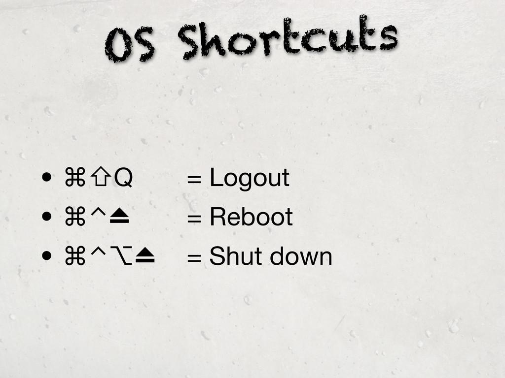 OS Shortcuts • ⌘⇧Q    = Logout • ⌘⌃⏏   = ...