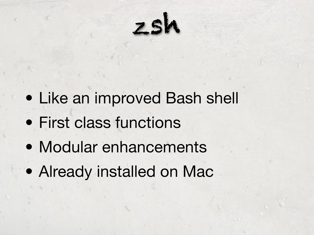 zsh • Like an improved Bash shell • First class...