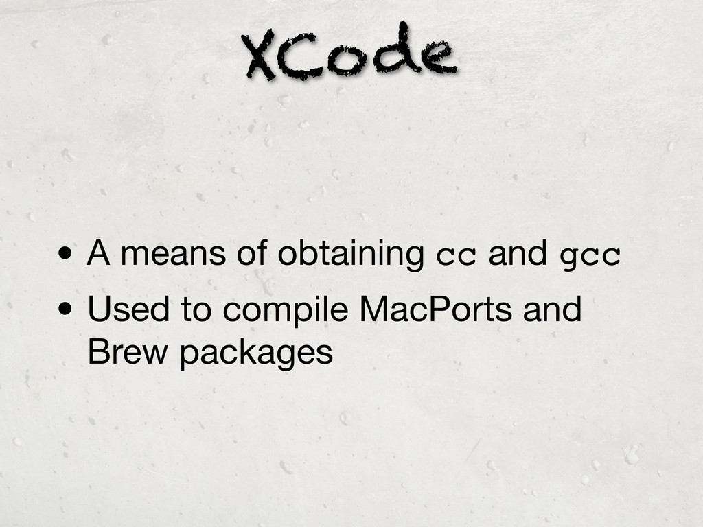 XCode • A means of obtaining cc and gcc • Used ...
