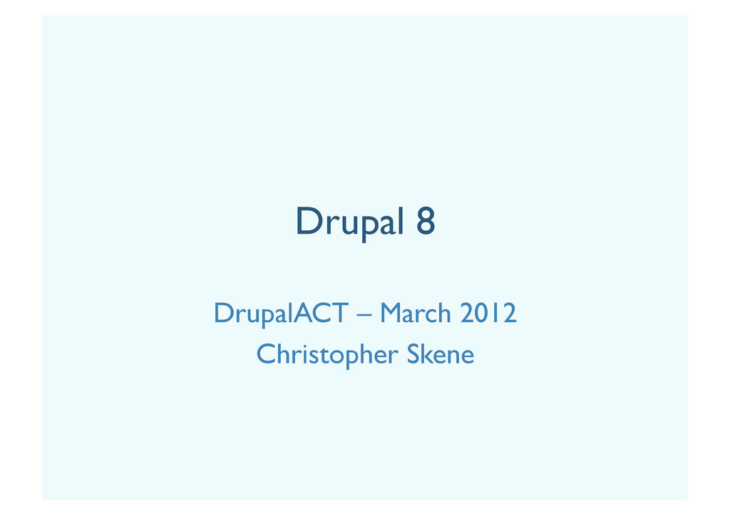 Drupal 8 DrupalACT – March 2012 Christopher Ske...