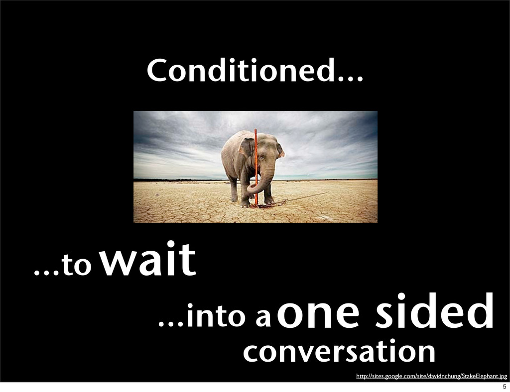 Conditioned... ...into aone sided conversation ...