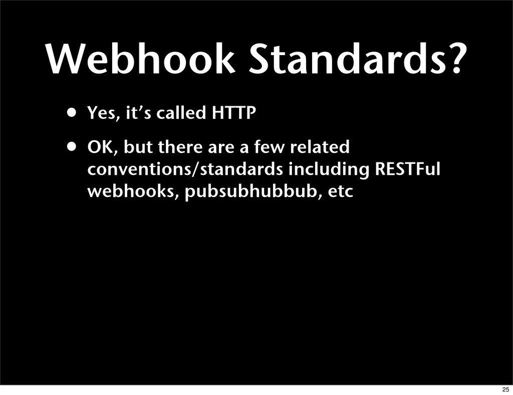 Webhook Standards? • Yes, it's called HTTP • OK...