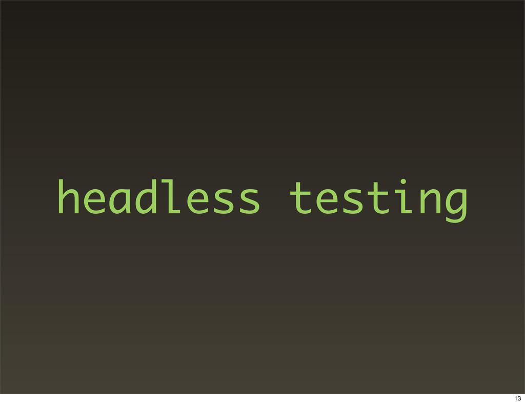 headless testing 13