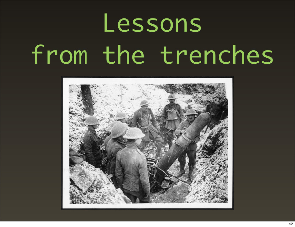 Lessons from the trenches 42