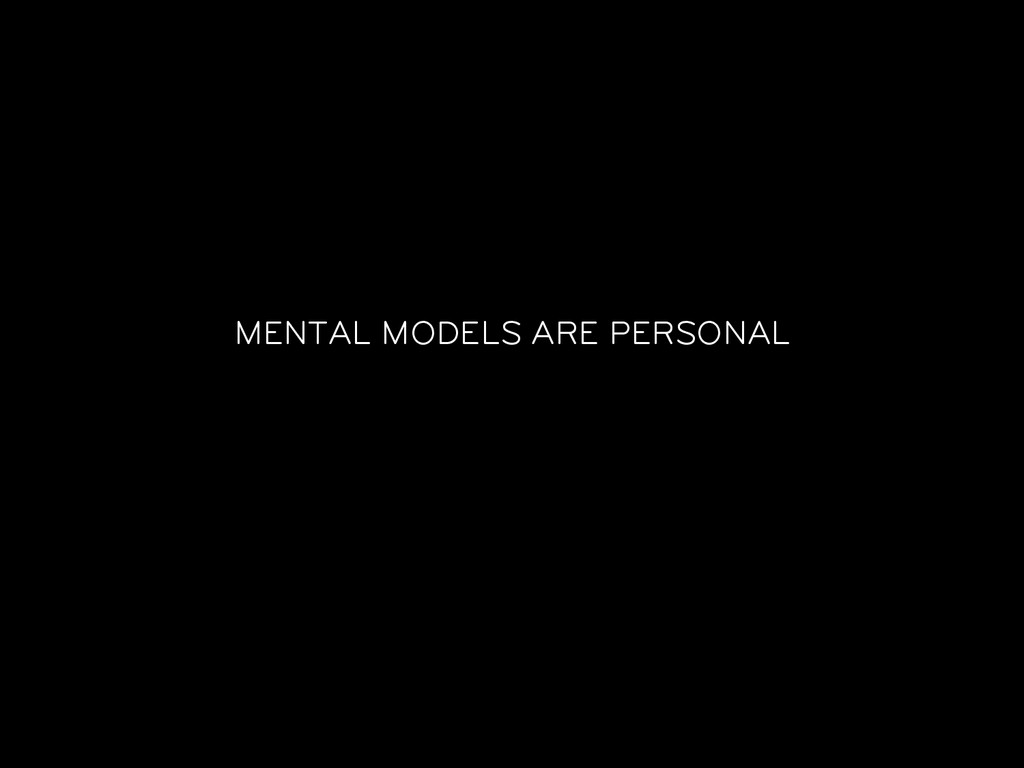 MENTAL MODELS ARE PERSONAL