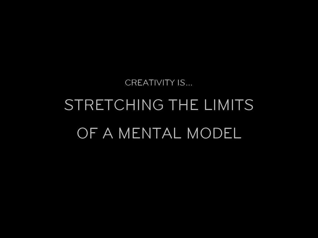 CREATIVITY IS… STRETCHING THE LIMITS OF A MENTA...