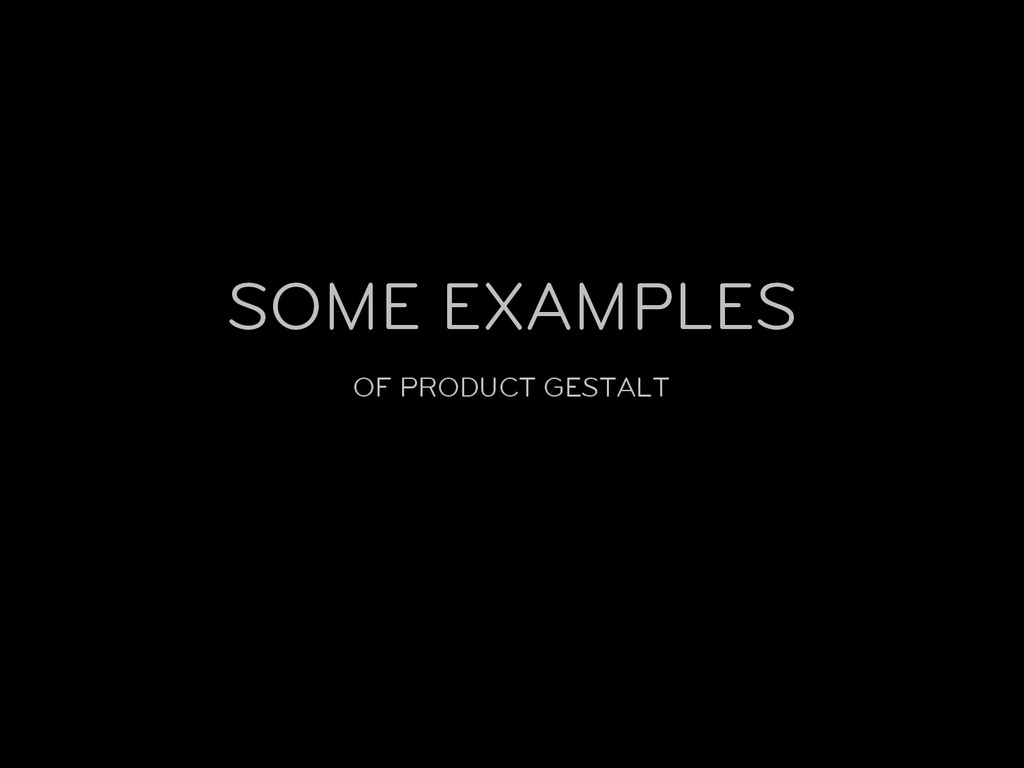 OF PRODUCT GESTALT SOME EXAMPLES